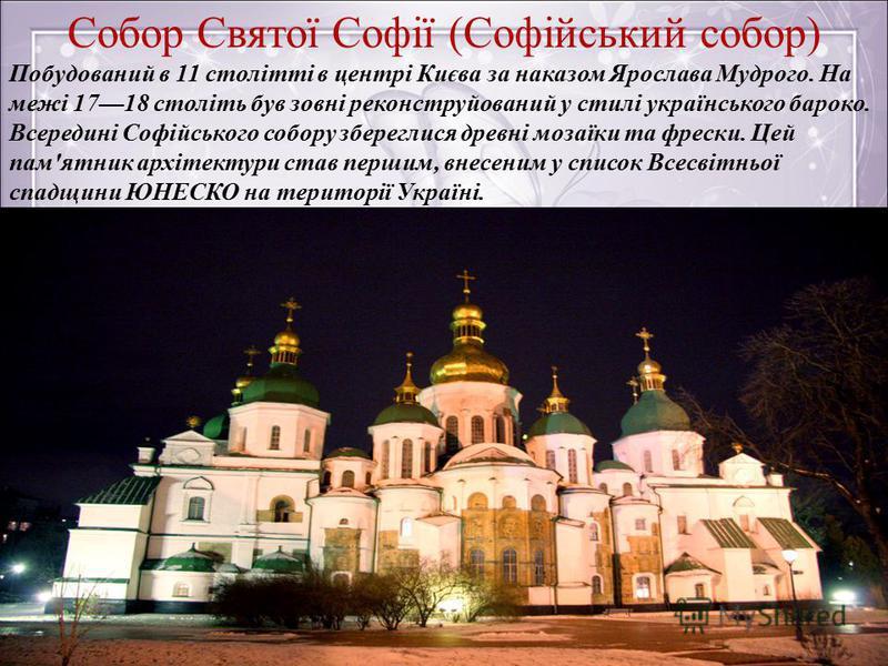 Собор Святої Софії (Софійський собор) Побудований в 11 столітті в центрі Києва за наказом Ярослава Мудрого. На межі 1718 століть був зовні реконструйований у стилі українського бароко. Всередині Софійського собору збереглися древні мозаїки та фрески.