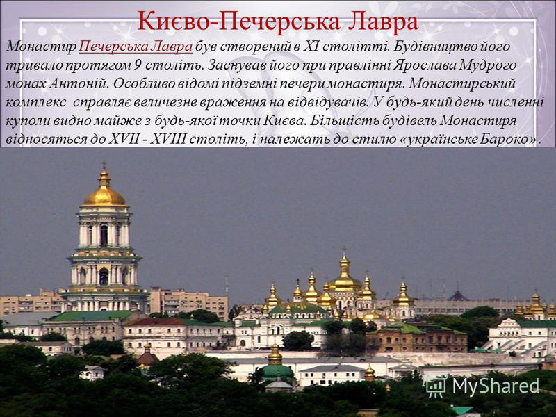 Києво-Печерська Лавра Монастир Печерська Лавра був створений в XI столітті. Будівництво його тривало протягом 9 століть. Заснував його при правлінні Ярослава Мудрого монах Антоній. Особливо відомі підземні печери монастиря. Монастирський комплекс спр