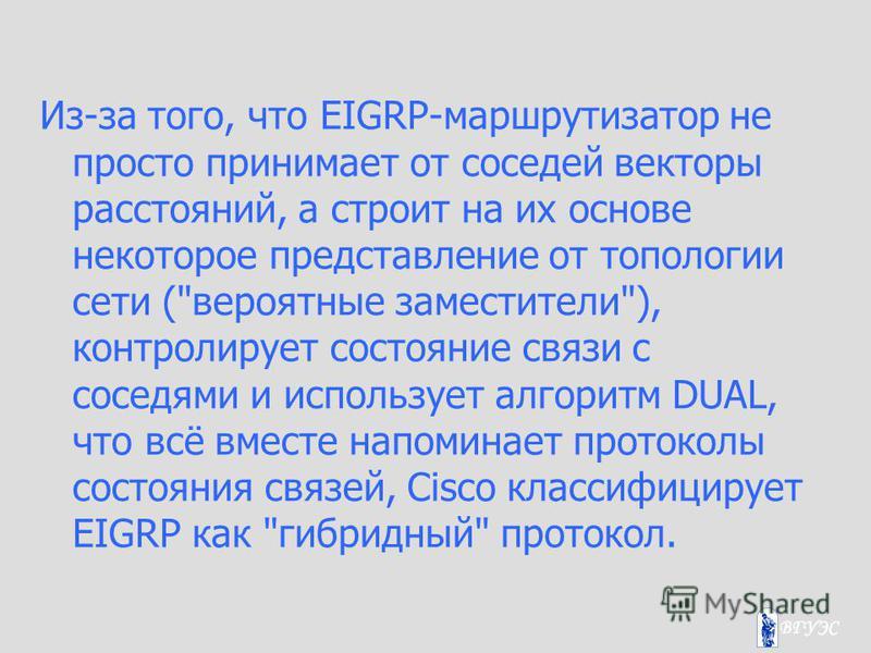 Из-за того, что EIGRP-маршрутизатор не просто принимает от соседей векторы расстояний, а строит на их основе некоторое представление от топологии сети (