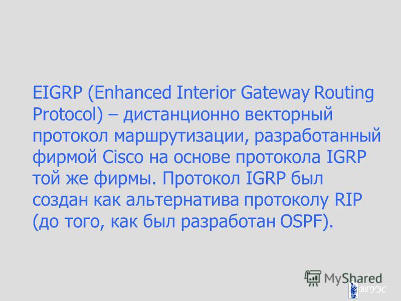EIGRP (Enhanced Interior Gateway Routing Protocol) – дистанционно векторный протокол маршрутизации, разработанный фирмой Cisco на основе протокола IGRP той же фирмы. Протокол IGRP был создан как альтернатива протоколу RIP (до того, как был разработан