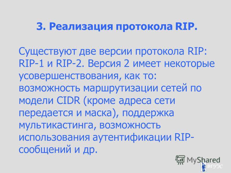 3. Реализация протокола RIP. Существуют две версии протокола RIP: RIP-1 и RIP-2. Версия 2 имеет некоторые усовершенствования, как то: возможность маршрутизации сетей по модели CIDR (кроме адреса сети передается и маска), поддержка мультикастинга, воз