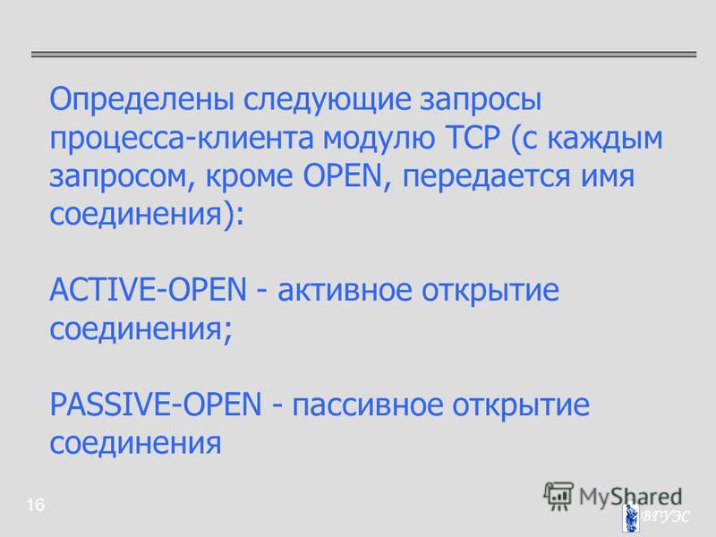 16 Определены следующие запросы процесса-клиента модулю TCP (с каждым запросом, кроме OPEN, передается имя соединения): ACTIVE-OPEN - активное открытие соединения; PASSIVE-OPEN - пассивное открытие соединения