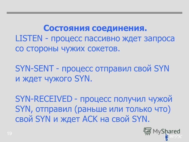 19 Состояния соединения. LISTEN - процесс пассивно ждет запроса со стороны чужих сокетов. SYN-SENT - процесс отправил свой SYN и ждет чужого SYN. SYN-RECEIVED - процесс получил чужой SYN, отправил (раньше или только что) свой SYN и ждет ACK на свой S