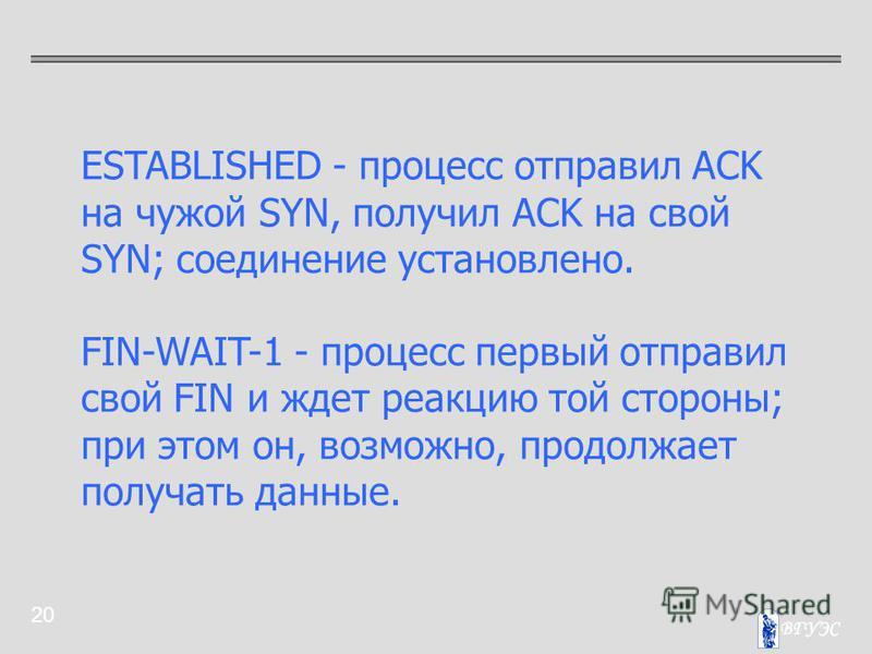 20 ESTABLISHED - процесс отправил ACK на чужой SYN, получил ACK на свой SYN; соединение установлено. FIN-WAIT-1 - процесс первый отправил свой FIN и ждет реакцию той стороны; при этом он, возможно, продолжает получать данные.