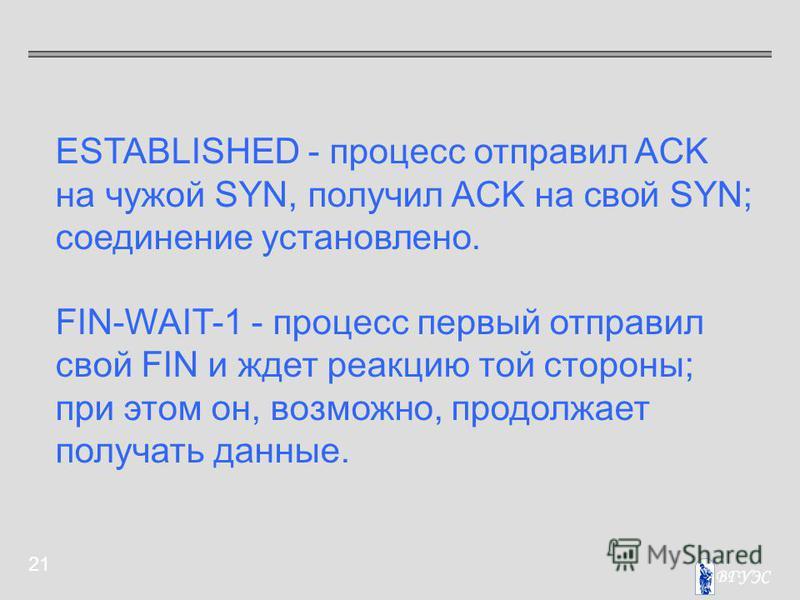 21 ESTABLISHED - процесс отправил ACK на чужой SYN, получил ACK на свой SYN; соединение установлено. FIN-WAIT-1 - процесс первый отправил свой FIN и ждет реакцию той стороны; при этом он, возможно, продолжает получать данные.