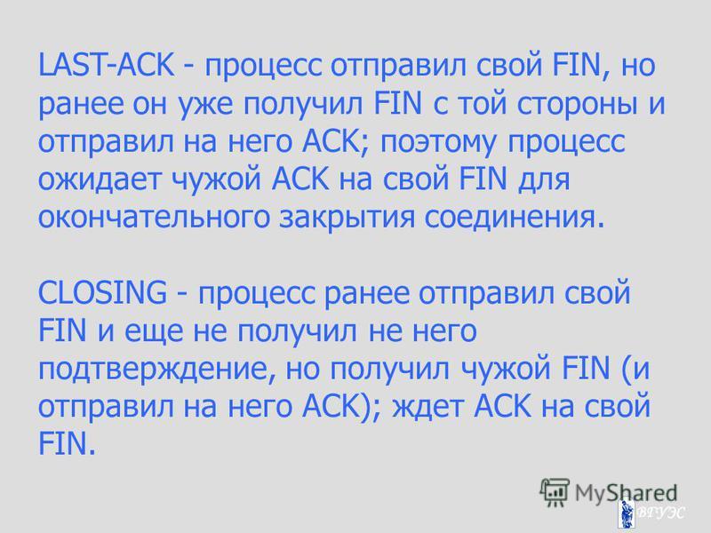 LAST-ACK - процесс отправил свой FIN, но ранее он уже получил FIN с той стороны и отправил на него ACK; поэтому процесс ожидает чужой ACK на свой FIN для окончательного закрытия соединения. CLOSING - процесс ранее отправил свой FIN и еще не получил н
