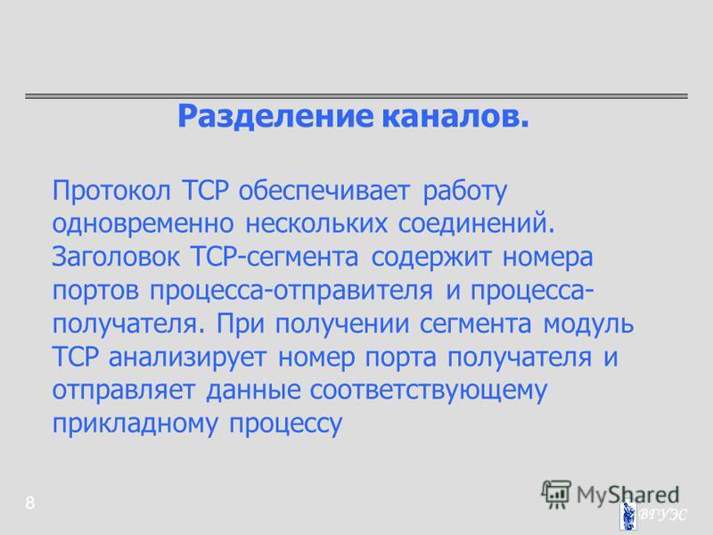 8 Разделение каналов. Протокол TCP обеспечивает работу одновременно нескольких соединений. Заголовок TCP-сегмента содержит номера портов процесса-отправителя и процесса- получателя. При получении сегмента модуль TCP анализирует номер порта получателя
