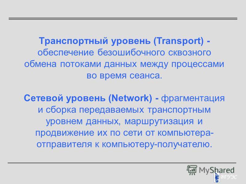 Транспортный уровень (Transport) - обеспечение безошибочного сквозного обмена потоками данных между процессами во время сеанса. Сетевой уровень (Network) - фрагментация и сборка передаваемых транспортным уровнем данных, маршрутизация и продвижение их