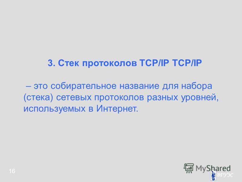16 3. Стек протоколов TCP/IP TCP/IP – это собирательное название для набора (стека) сетевых протоколов разных уровней, используемых в Интернет.