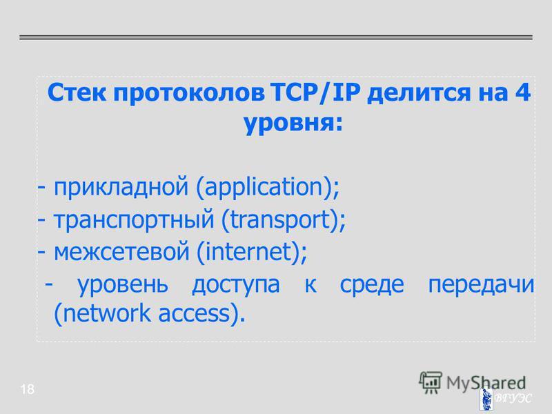 18 Стек протоколов TCP/IP делится на 4 уровня: - прикладной (application); - транспортный (transport); - межсетевой (internet); - уровень доступа к среде передачи (network access).