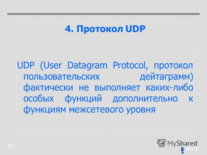 23 4. Протокол UDP UDP (User Datagram Protocol, протокол пользовательских дейтаграмм) фактически не выполняет каких-либо особых функций дополнительно к функциям межсетевого уровня