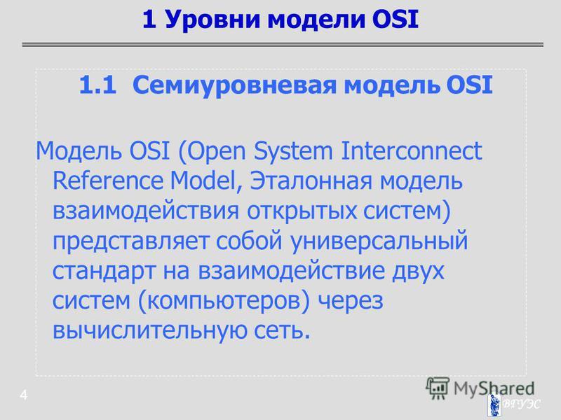 4 1.1 Семиуровневая модель OSI Модель OSI (Open System Interconnect Reference Model, Эталонная модель взаимодействия открытых систем) представляет собой универсальный стандарт на взаимодействие двух систем (компьютеров) через вычислительную сеть. 1 У