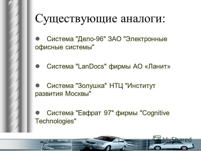 Существующие аналоги: Система Дело-96 ЗАО Электронные офисные системы Система LanDocs фирмы АО «Ланит» Система Золушка НТЦ Институт развития Москвы Система Евфрат 97 фирмы Cognitive Technologies