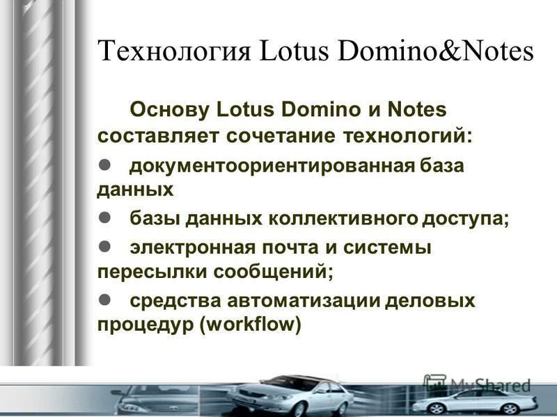 Технология Lotus Domino&Notes Основу Lotus Domino и Notes составляет сочетание технологий: документ о ориентированная база данных базы данных коллективного доступа; электронная почта и системы пересылки сообщений; средства автоматизации деловых проце