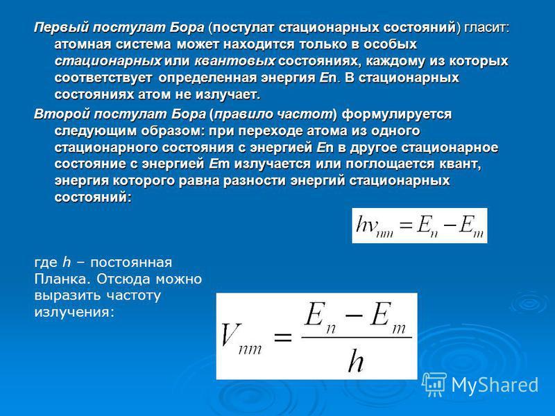 Первый постулат Бора (постулат стационарных состояний) гласит: атомная система может находится только в особых стационарных или квантовых состояниях, каждому из которых соответствует определенная энергия En. В стационарных состояниях атом не излучает