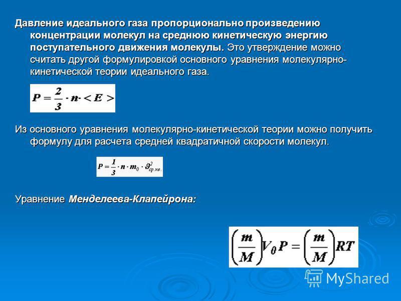 Давление идеального газа пропорционально произведению концентрации молекул на среднюю кинетическую энергию поступательного движения молекулы. Это утверждение можно считать другой формулировкой основного уравнения молекулярно- кинетической теории идеа