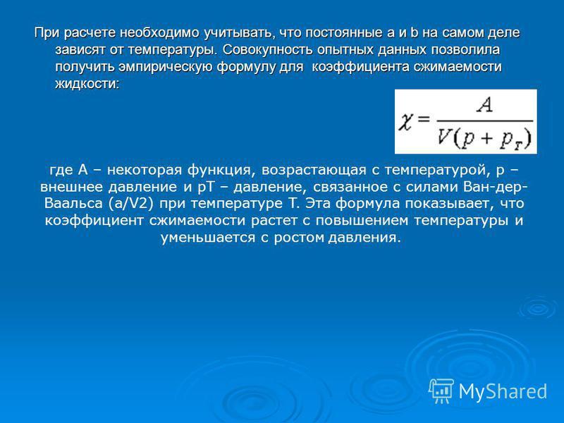При расчете необходимо учитывать, что постоянные a и b на самом деле зависят от температуры. Совокупность опытных данных позволила получить эмпирическую формулу для коэффициента сжимаемости жидкости: где A – некоторая функция, возрастающая с температ