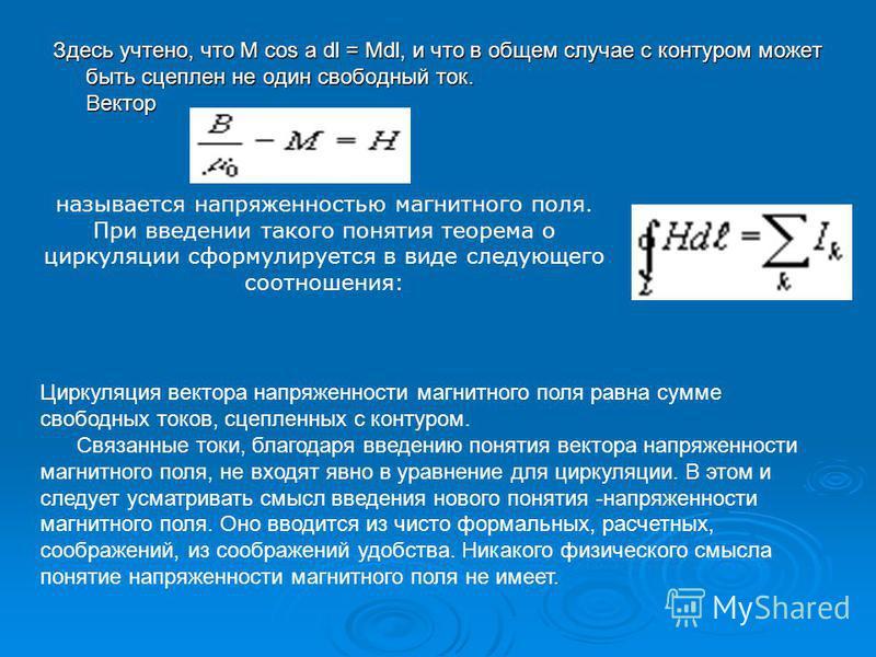 Здесь учтено, что M сos a dl = Mdl, и что в общем случае с контуром может быть сцеплен не один свободный ток. Вектор называется напряженностью магнитного поля. При введении такого понятия теорема о циркуляции сфоpмулиpуется в виде следующего соотноше