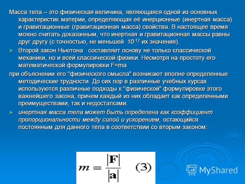 Масса тела – это физическая величина, являющаяся одной из основных характеристик материи, определяющая её инерционные (инертная масса) и гравитационные (гравитационная масса) свойства. В настоящее время можно считать доказанным, что инертная и гравит