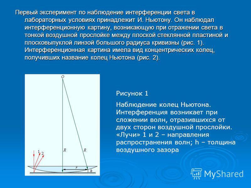 Первый эксперимент по наблюдение интерференции света в лабораторных условиях принадлежит И. Ньютону. Он наблюдал интерференционную картину, возникающую при отражении света в тонкой воздушной прослойке между плоской стеклянной пластиной и плосковыпукл