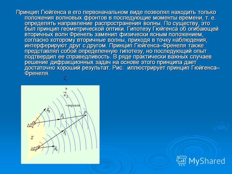 Принцип Гюйгенса в его первоначальном виде позволял находить только положения волновых фронтов в последующие моменты времени, т. е. определять направление распространения волны. По существу, это был принцип геометрической оптики. Гипотезу Гюйгенса об