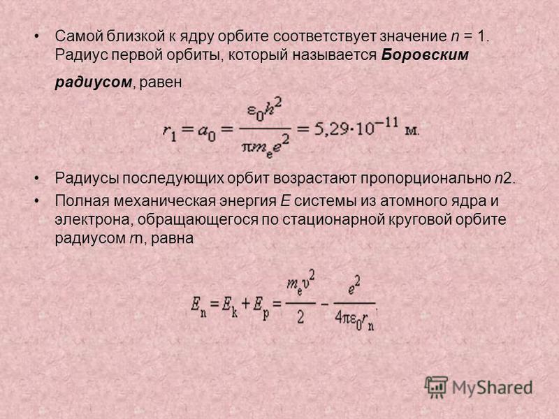 Самой близкой к ядру орбите соответствует значение n = 1. Радиус первой орбиты, который называется Боровским радиусом, равен Радиусы последующих орбит возрастают пропорционально n2. Полная механическая энергия E системы из атомного ядра и электрона,
