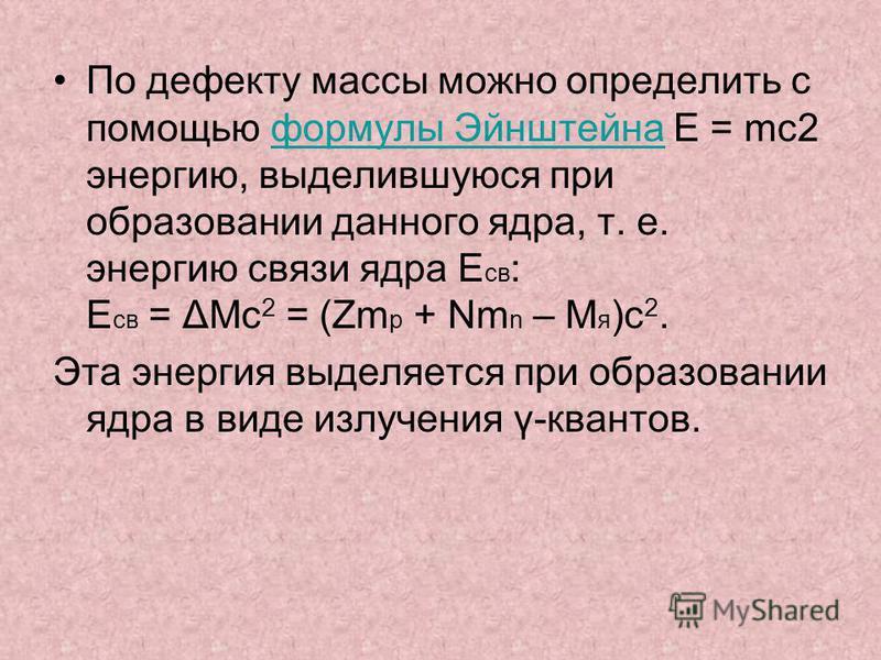 По дефекту массы можно определить с помощью формулы Эйнштейна E = mc2 энергию, выделившуюся при образовании данного ядра, т. е. энергию связи ядра E св : E св = ΔMc 2 = (Zm p + Nm n – M я )c 2. формулы Эйнштейна Эта энергия выделяется при образовании