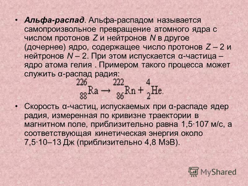 Альфа-распад. Альфа-распадом называется самопроизвольное превращение атомного ядра с числом протонов Z и нейтронов N в другое (дочернее) ядро, содержащее число протонов Z – 2 и нейтронов N – 2. При этом испускается α-частица – ядро атома гелия. Приме