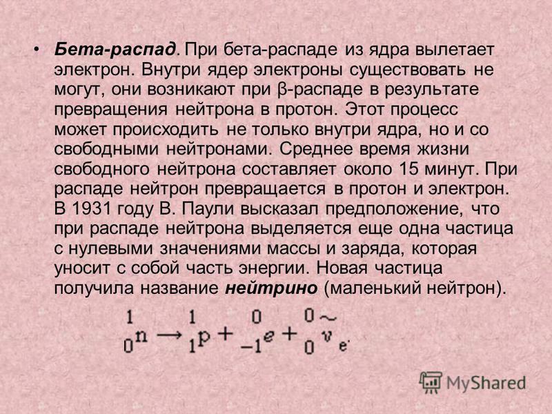 Бета-распад. При бета-распаде из ядра вылетает электрон. Внутри ядер электроны существовать не могут, они возникают при β-распаде в результате превращения нейтрона в протон. Этот процесс может происходить не только внутри ядра, но и со свободными ней