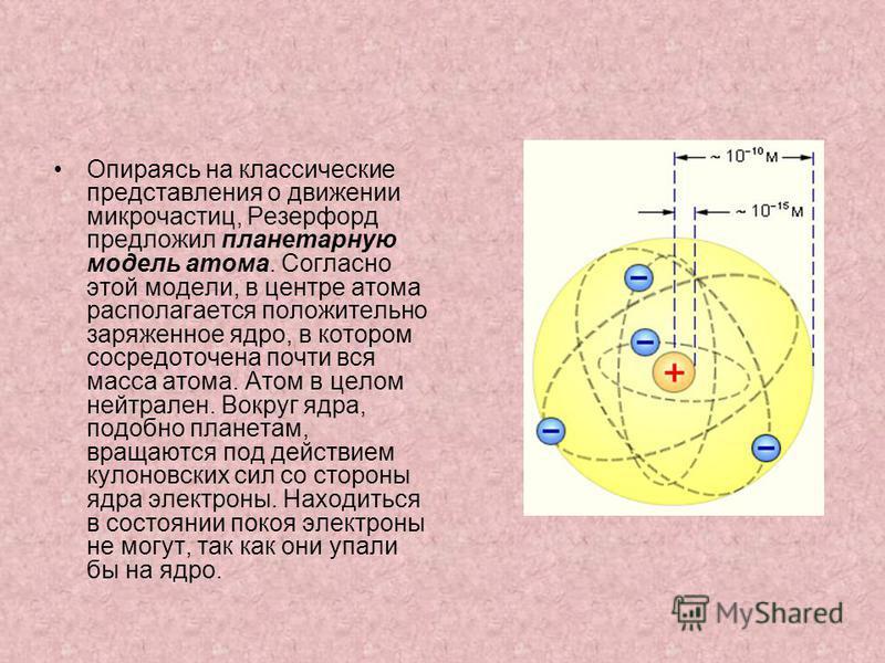 Опираясь на классические представления о движении микрочастиц, Резерфорд предложил планетарную модель атома. Согласно этой модели, в центре атома располагается положительно заряженное ядро, в котором сосредоточена почти вся масса атома. Атом в целом