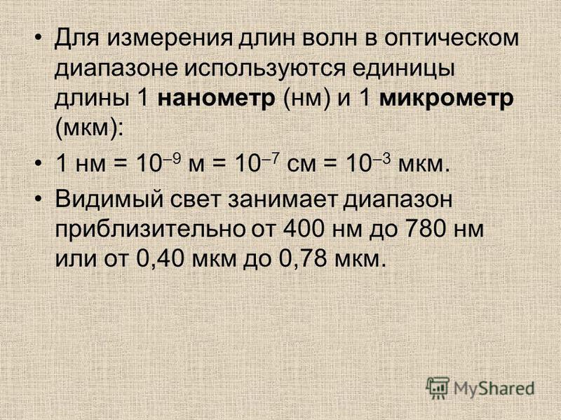 Для измерения длин волн в оптическом диапазоне используются единицы длины 1 нанометр (нм) и 1 микрометр (мкм): 1 нм = 10 –9 м = 10 –7 см = 10 –3 мкм. Видимый свет занимает диапазон приблизительно от 400 нм до 780 нм или от 0,40 мкм до 0,78 мкм.