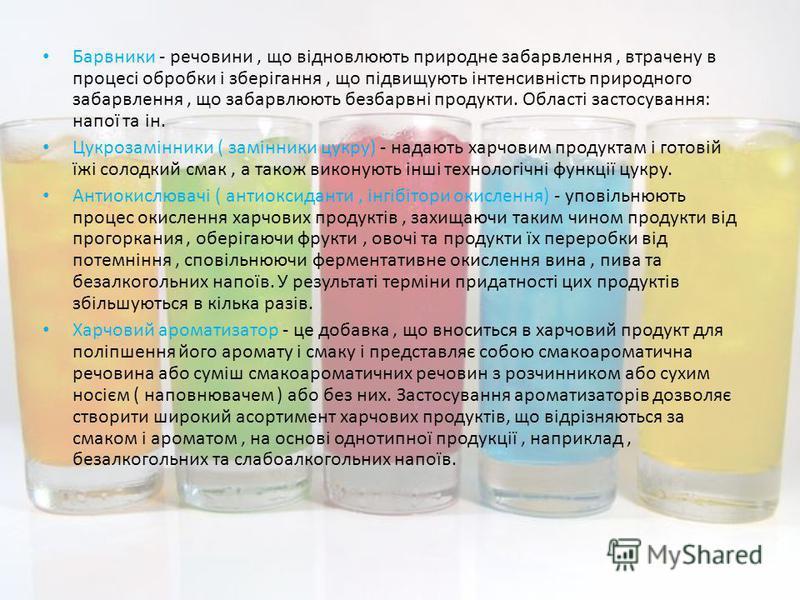 Барвники - речовини, що відновлюють природне забарвлення, втрачену в процесі обробки і зберігання, що підвищують інтенсивність природного забарвлення, що забарвлюють безбарвні продукти. Області застосування: напої та ін. Цукрозамінники ( замінники цу
