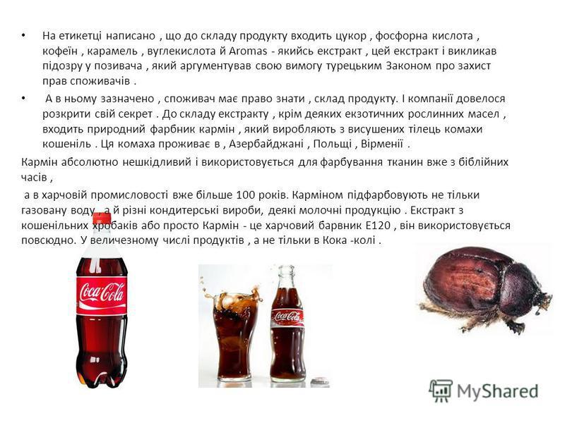 На етикетці написано, що до складу продукту входить цукор, фосфорна кислота, кофеїн, карамель, вуглекислота й Аromas - якийсь екстракт, цей екстракт і викликав підозру у позивача, який аргументував свою вимогу турецьким Законом про захист прав спожив