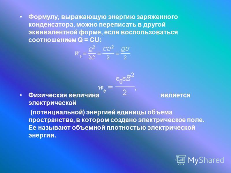 Формулу, выражающую энергию заряженного конденсатора, можно переписать в другой эквивалентной форме, если воспользоваться соотношением Q = CU: Физическая величина является электрической (потенциальной) энергией единицы объема пространства, в котором