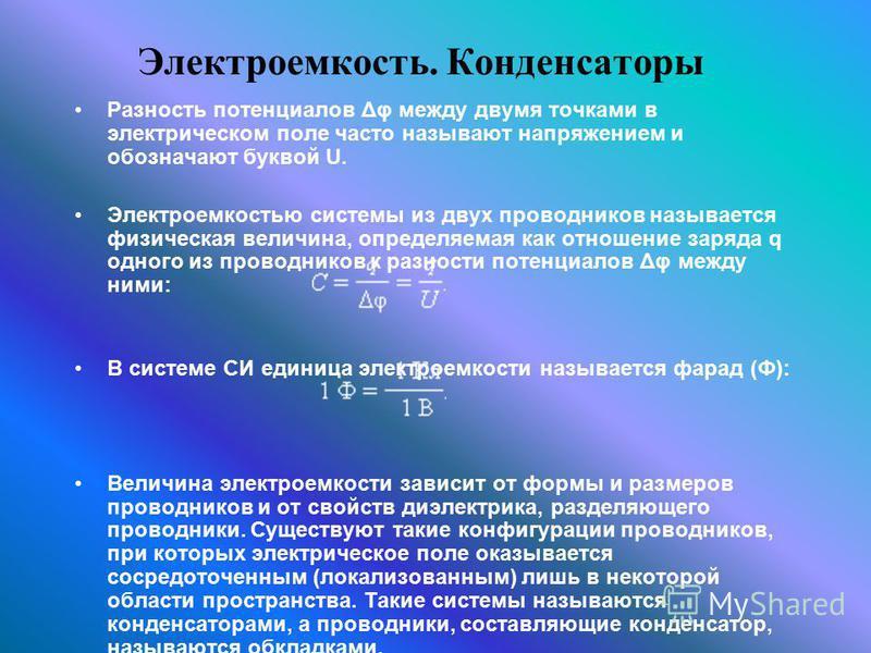 Электроемкость. Конденсаторы Разность потенциалов Δφ между двумя точками в электрическом поле часто называют напряжением и обозначают буквой U. Электроемкостью системы из двух проводников называется физическая величина, определяемая как отношение зар