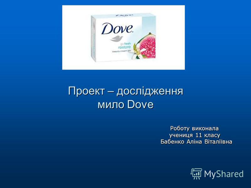 Проект – дослідження мило Dove Роботу виконала учениця 11 класу Бабенко Аліна Віталіївна
