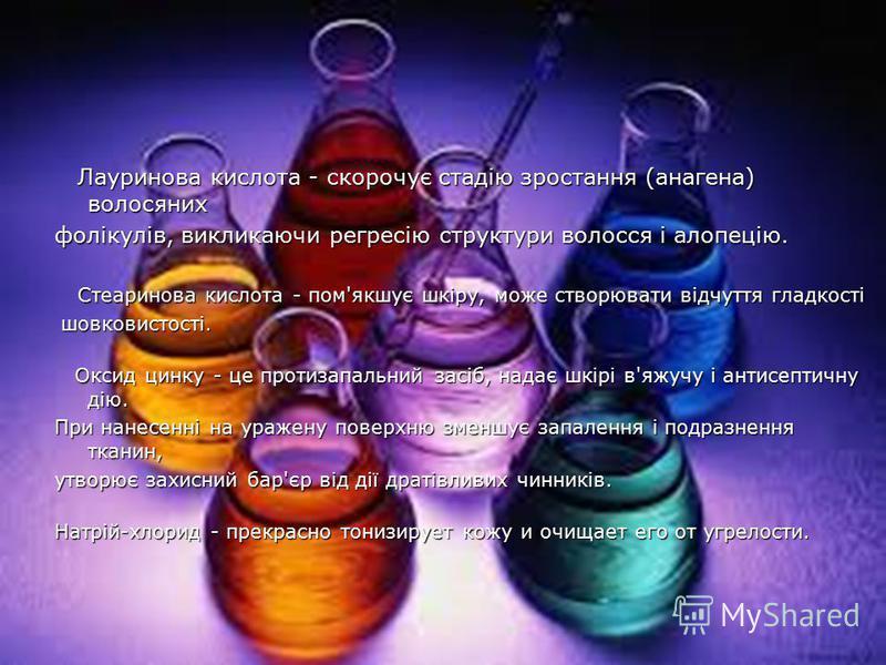 Лауринова кислота - скорочує стадію зростання (анагена) волосяних Лауринова кислота - скорочує стадію зростання (анагена) волосяних фолікулів, викликаючи регресію структури волосся і алопецію. Стеаринова кислота - пом'якшує шкіру, може створювати від