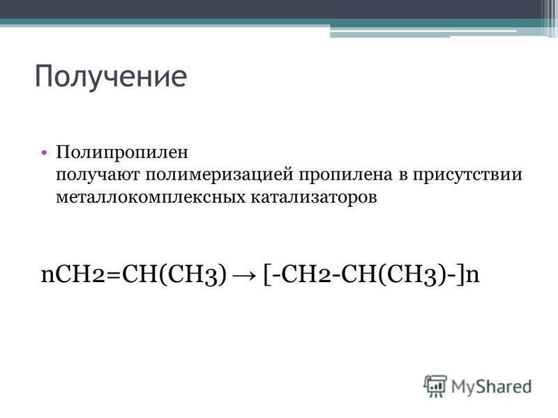 Получение Полипропилен получают полимеризацией пропилена в присутствии метало комплексных катализаторов nCH2=CH(CH3) [-CH2-CH(CH3)-]n