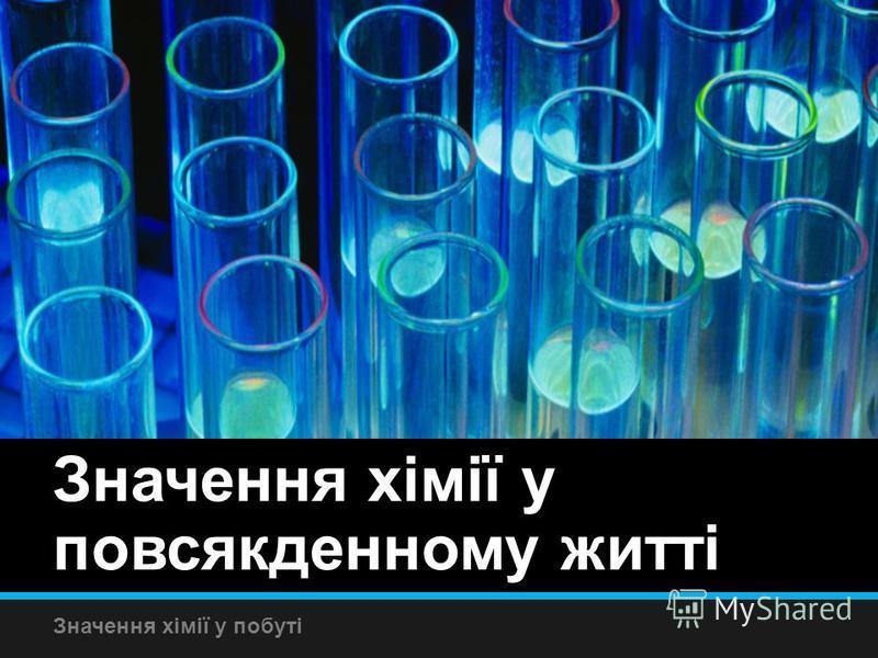 Значення хімії у повсякденному житті Значення хімії у побуті