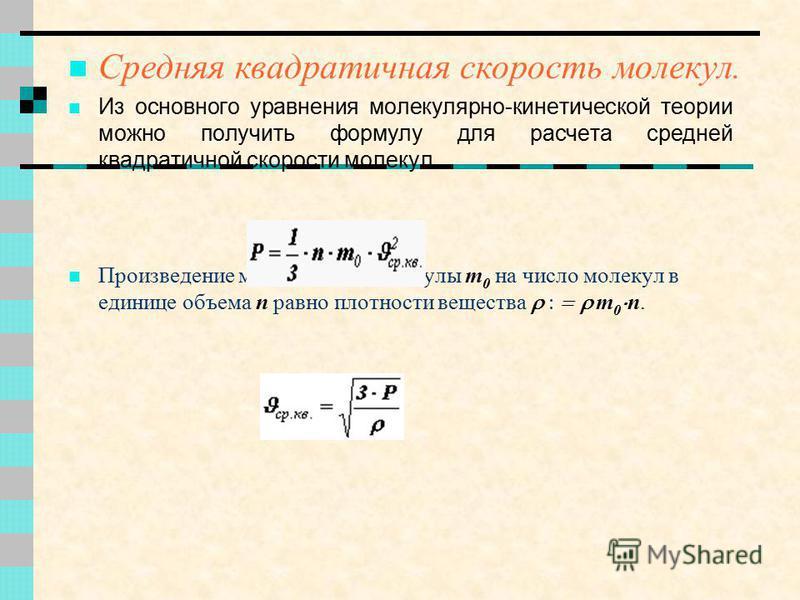 Средняя квадратичная скорость молекул. Из основного уравнения молекулярно-кинетической теории можно получить формулу для расчета средней квадратичной скорости молекул. Произведение массы одной молекулы m 0 на число молекул в единице объема n равно пл