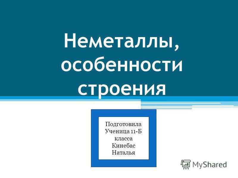 Неметаллы, особенности строения Подготовила Ученица 11-Б класса Кинебас Наталья