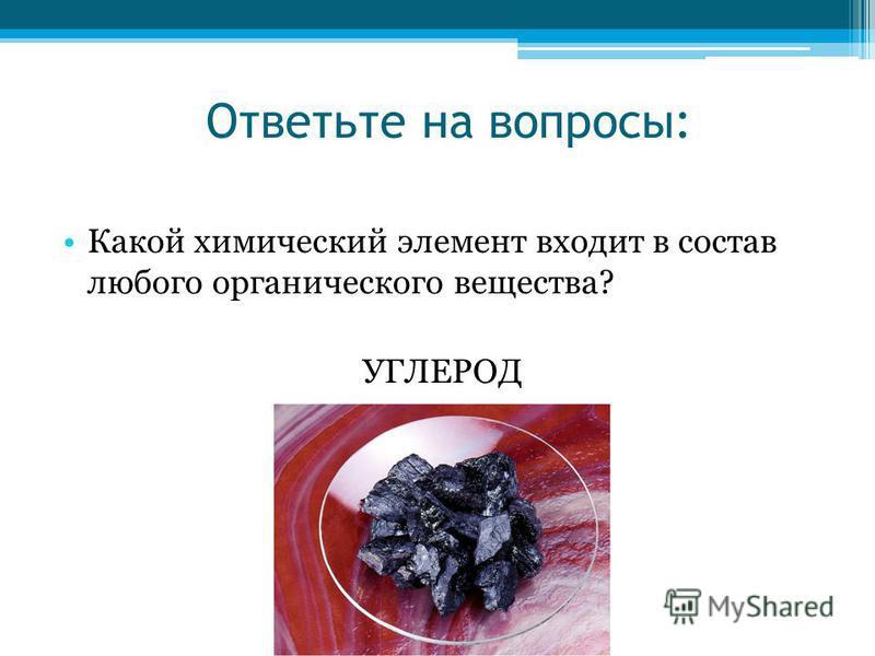 Ответьте на вопросы: Какой химический элемент входит в состав любого органического вещества? УГЛЕРОД