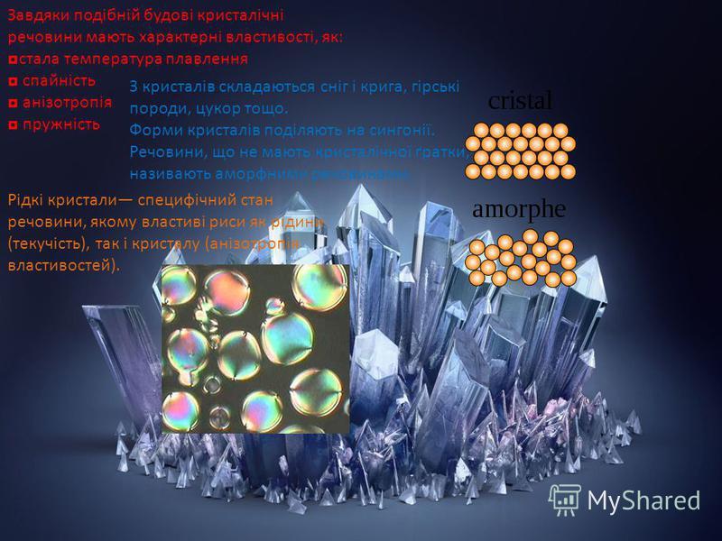 Завдяки подібній будові кристалічні речовини мають характерні властивості, як: стала температура плавлення спайність анізотропія пружність З кристалів складаються сніг і крига, гірські породи, цукор тощо. Форми кристалів поділяють на сингонії. Речови