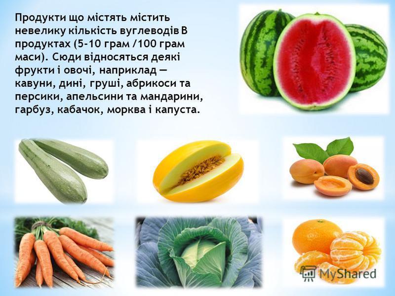 Продукти що містять містить невелику кількість вуглеводів В продуктах (5-10 грам /100 грам маси). Сюди відносяться деякі фрукти і овочі, наприклад кавуни, дині, груші, абрикоси та персики, апельсини та мандарини, гарбуз, кабачок, морква і капуста.