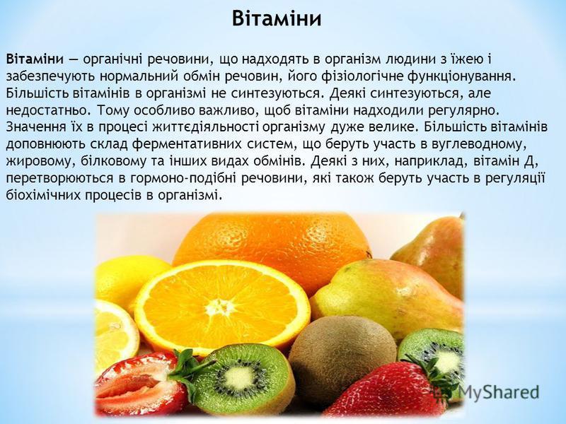 Вітаміни органічні речовини, що надходять в організм людини з їжею і забезпечують нормальний обмін речовин, його фізіологічне функціонування. Більшість вітамінів в організмі не синтезуються. Деякі синтезуються, але недостатньо. Тому особливо важливо,