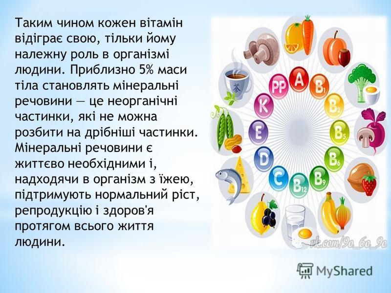 Таким чином кожен вітамін відіграє свою, тільки йому належну роль в організмі людини. Приблизно 5% маси тіла становлять мінеральні речовини це неорганічні частинки, які не можна розбити на дрібніші частинки. Мінеральні речовини є життєво необхідними