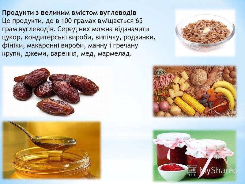 Продукти з великим вмістом вуглеводів Це продукти, де в 100 грамах вміщається 65 грам вуглеводів. Серед них можна відзначити цукор, кондитерські вироби, випічку, родзинки, фініки, макаронні вироби, манну і гречану крупи, джеми, варення, мед, мармелад