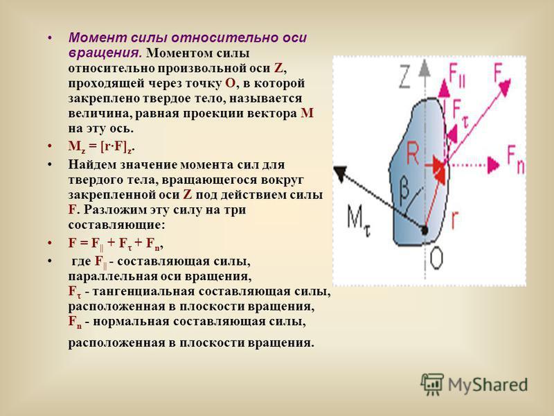 Момент силы относительно оси вращения. Моментом силы относительно произвольной оси Z, проходящей через точку О, в которой закреплено твердое тело, называется величина, равная проекции вектора M на эту ось. M z = [r·F] z. Найдем значение момента сил д