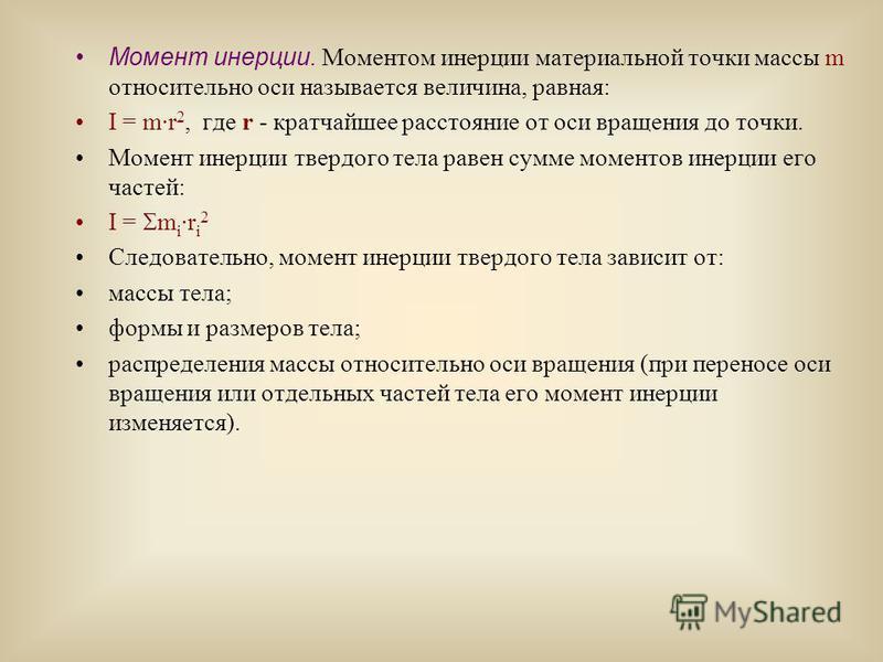 Момент инерции. Моментом инерции материальной точки массы m относительно оси называется величина, равная: I = m·r 2, где r - кратчайшее расстояние от оси вращения до точки. Момент инерции твердого тела равен сумме моментов инерции его частей: I = m i
