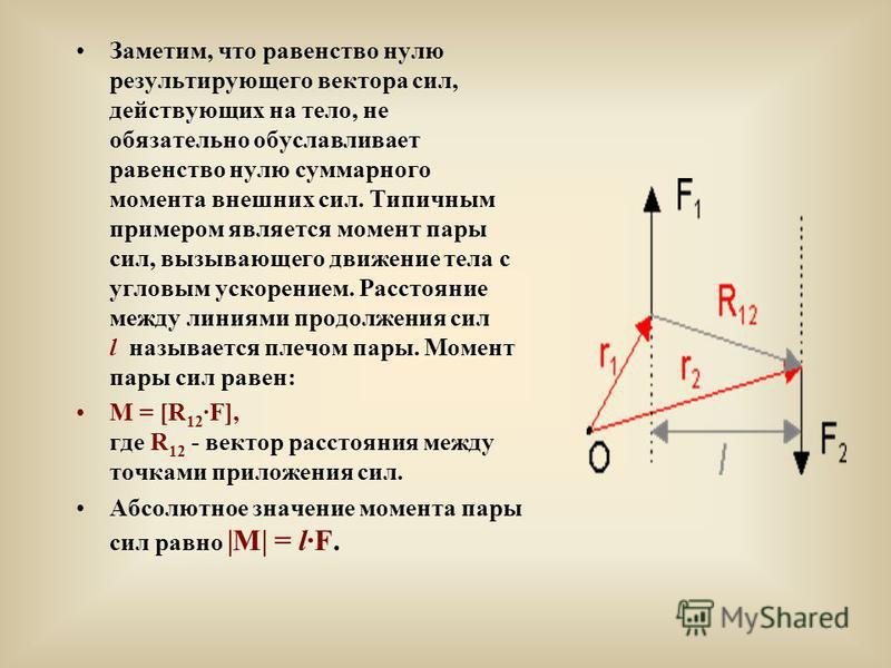 Заметим, что равенство нулю результирующего вектора сил, действующих на тело, не обязательно обуславливает равенство нулю суммарного момента внешних сил. Типичным примером является момент пары сил, вызывающего движение тела с угловым ускорением. Расс